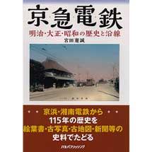 京急電鉄 明治・大正・昭和の歴史と沿線−京浜・湘南電鉄から115年の歴史を絵葉書・古写真・古地図・新聞等の史料でたどる−