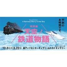 12月3日〜3月22日森アーツセンターギャラリー&スカイギャラリーで,「特別展 天空ノ鉄道物語」開催